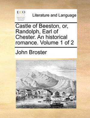 Castle of Beeston, Or, Randolph, Earl of Chester. an Historical Romance. Volume 1 of 2