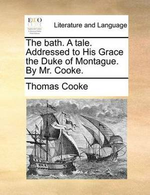 The Bath. a Tale. Addressed to His Grace the Duke of Montague. by Mr. Cooke.