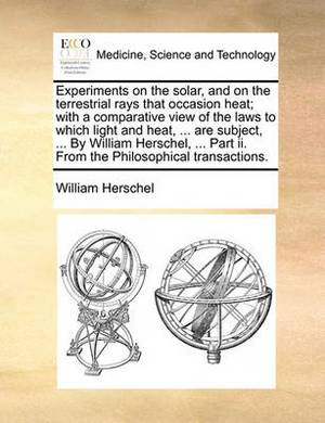 Experiments on the Solar, and on the Terrestrial Rays That Occasion Heat; With a Comparative View of the Laws to Which Light and Heat, ... Are Subject, ... by William Herschel, ... Part II. from the Philosophical Transactions