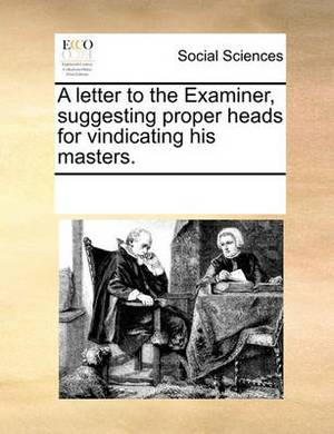 A Letter to the Examiner, Suggesting Proper Heads for Vindicating His Masters.