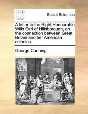 A Letter to the Right Honourable Wills Earl of Hillsborough, on the Connection Between Great Britain and Her American Colonies.