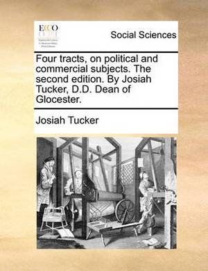Four Tracts, on Political and Commercial Subjects. the Second Edition. by Josiah Tucker, D.D. Dean of Glocester.