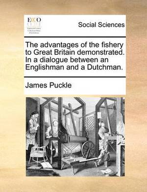 The Advantages of the Fishery to Great Britain Demonstrated. in a Dialogue Between an Englishman and a Dutchman.