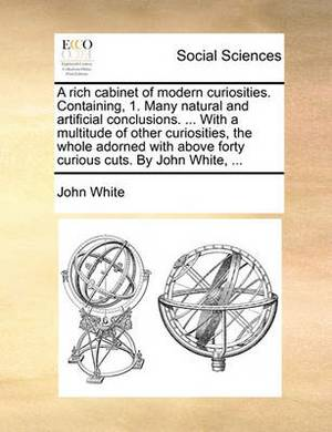A Rich Cabinet of Modern Curiosities. Containing, 1. Many Natural and Artificial Conclusions. ... with a Multitude of Other Curiosities, the Whole Adorned with Above Forty Curious Cuts. by John White, ...