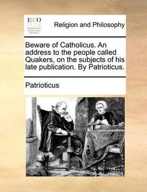 Beware of Catholicus. an Address to the People Called Quakers, on the Subjects of His Late Publication. by Patrioticus.