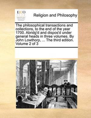 The Philosophical Transactions and Collections, to the End of the Year 1700. Abridg'd and Dispos'd Under General Heads in Three Volumes. by John Lowthorp, ... the Third Edition. Volume 2 of 3