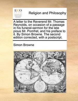 A Letter to the Reverend Mr. Thomas Reynolds, on Occasion of a Passage in His Funeral-Sermon for the Late Pious Mr. Pomfret, and His Preface to It. by Simon Browne. the Second Edition Corrected, with a PostScript
