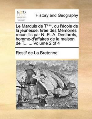Le Marquis de T***, Ou L'Cole de La Jeunesse, Tire Des Memoires Recueillis Par N.-E.-A. Desforets, Homme-D'Affaires de La Maison de T... ... Volume 2 O