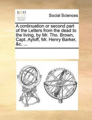 A Continuation or Second Part of the Letters from the Dead to the Living, by Mr. Tho. Brown, Capt. Ayloff, Mr. Henry Barker, &c.
