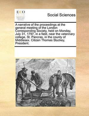 A Narrative of the Proceedings at the General Meeting of the London Corresponding Society, Held on Monday, July 31, 1797, in a Field, Near the Veterinary College, St. Pancras, in the County of Middlesex. Citizen Thomas Stuckey, President.