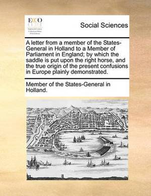 A Letter from a Member of the States-General in Holland to a Member of Parliament in England; By Which the Saddle Is Put Upon the Right Horse, and the True Origin of the Present Confusions in Europe Plainly Demonstrated.