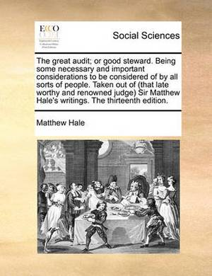 The Great Audit; Or Good Steward. Being Some Necessary and Important Considerations to Be Considered of by All Sorts of People. Taken Out of (That Late Worthy and Renowned Judge Sir Matthew Hale's Writings. the Thirteenth Edition.