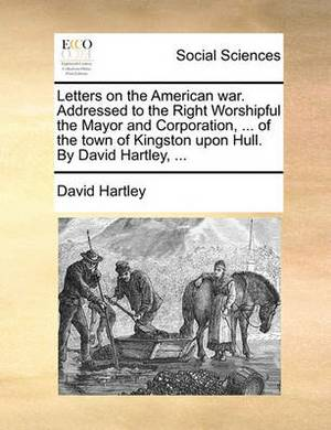Letters on the American War. Addressed to the Right Worshipful the Mayor and Corporation, ... of the Town of Kingston Upon Hull. by David Hartley, ...