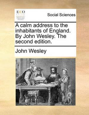 A Calm Address to the Inhabitants of England. by John Wesley. the Second Edition