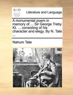A Monumental Poem in Memory of ... Sir George Treby Kt. ... Consisting of His Character and Elegy. by N. Tate ...