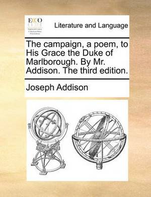 The Campaign, a Poem, to His Grace the Duke of Marlborough. by Mr. Addison. the Third Edition.