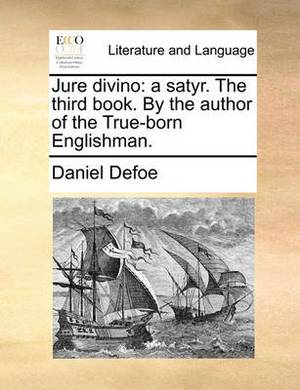 Jure Divino: A Satyr. the Third Book. by the Author of the True-Born Englishman.