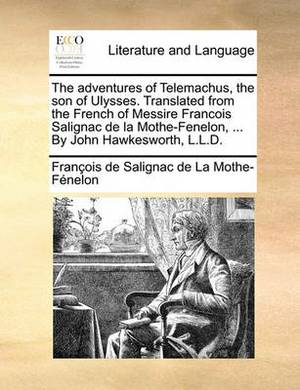 The Adventures of Telemachus, the Son of Ulysses. Translated from the French of Messire Francois Salignac de La Mothe-Fenelon, ... by John Hawkesworth, L.L.D.