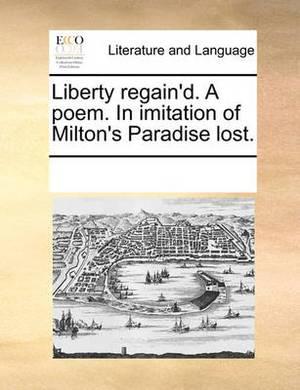 Liberty Regain'd. a Poem. in Imitation of Milton's Paradise Lost.