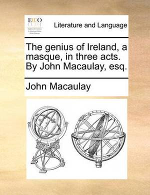 The Genius of Ireland, a Masque, in Three Acts. by John Macaulay, Esq.