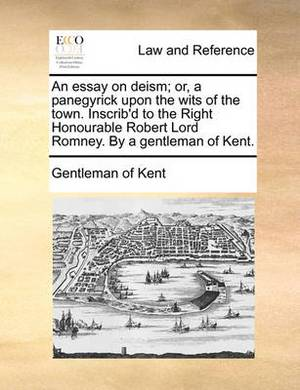 An Essay on Deism; Or, a Panegyrick Upon the Wits of the Town. Inscrib'd to the Right Honourable Robert Lord Romney. by a Gentleman of Kent.