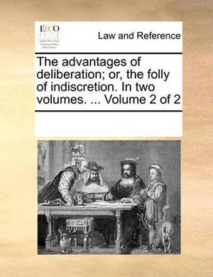 The Advantages of Deliberation; Or, the Folly of Indiscretion. in Two Volumes. ... Volume 2 of 2