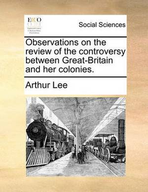 Observations on the Review of the Controversy Between Great-Britain and Her Colonies.