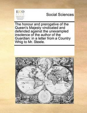 The Honour and Prerogative of the Queen's Majesty Vindicated and Defended Against the Unexampled Insolence of the Author of the Guardian: In a Letter from a Country Whig to Mr. Steele.