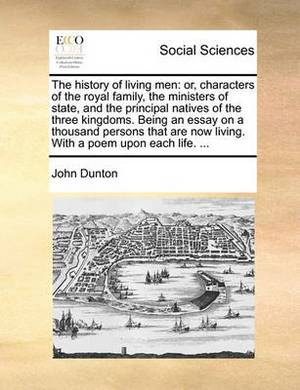 The History of Living Men: Or, Characters of the Royal Family, the Ministers of State, and the Principal Natives of the Three Kingdoms. Being an Essay on a Thousand Persons That Are Now Living. with a Poem Upon Each Life. ...