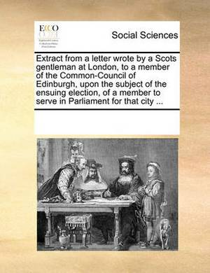 Extract from a Letter Wrote by a Scots Gentleman at London, to a Member of the Common-Council of Edinburgh, Upon the Subject of the Ensuing Election, of a Member to Serve in Parliament for That City ...