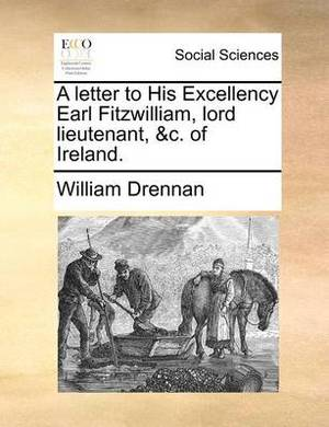 A Letter to His Excellency Earl Fitzwilliam, Lord Lieutenant, &c. of Ireland