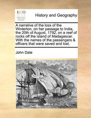 A Narrative of the Loss of the Winterton, on Her Passage to India, the 20th of August, 1792, on a Reef of Rocks Off the Island of Madagascar. with the Names of the Passengers & Officers That Were Saved and Lost.