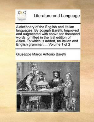 A Dictionary of the English and Italian Languages. by Joseph Baretti. Improved and Augmented with Above Ten Thousand Words, Omitted in the Last Edition of Altieri. to Which Is Added, an Italian and English Grammar. ... Volume 1 of 2