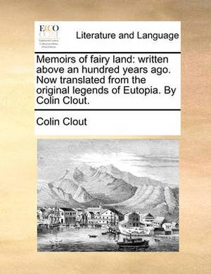 Memoirs of Fairy Land: Written Above an Hundred Years Ago. Now Translated from the Original Legends of Eutopia. by Colin Clout.
