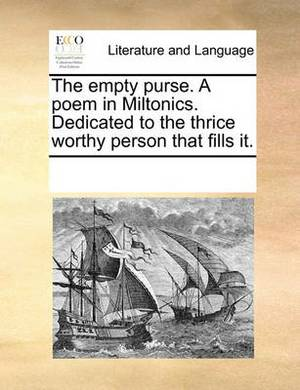 The Empty Purse. a Poem in Miltonics. Dedicated to the Thrice Worthy Person That Fills It.