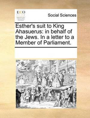 Esther's Suit to King Ahasuerus: In Behalf of the Jews. in a Letter to a Member of Parliament.