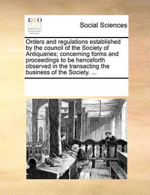 Orders and Regulations Established by the Council of the Society of Antiquaries; Concerning Forms and Proceedings to Be Henceforth Observed in the Transacting the Business of the Society.