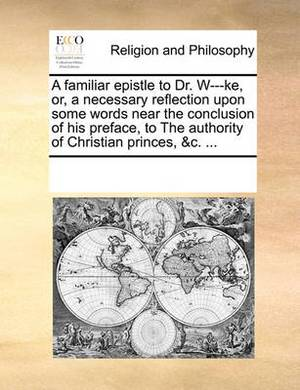 A Familiar Epistle to Dr. W---Ke, Or, a Necessary Reflection Upon Some Words Near the Conclusion of His Preface, to the Authority of Christian Princes, &C. ...
