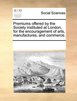 Premiums Offered by the Society Instituted at London, for the Encouragement of Arts, Manufactures, and Commerce.