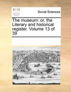 The Museum: Or, the Literary and Historical Register. Volume 13 of 39
