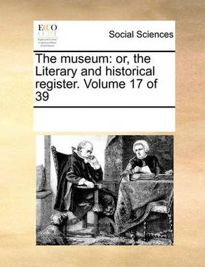 The Museum: Or, the Literary and Historical Register. Volume 17 of 39