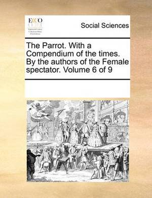 The Parrot. with a Compendium of the Times. by the Authors of the Female Spectator. Volume 6 of 9