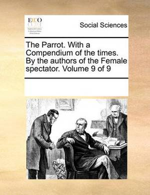 The Parrot. with a Compendium of the Times. by the Authors of the Female Spectator. Volume 9 of 9