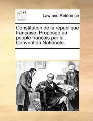 Constitution de La Rpublique Francaisee. Propose Au Peuple Francaise Par La Convention Nationale.