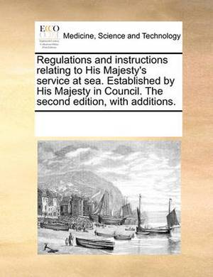 Regulations and Instructions Relating to His Majesty's Service at Sea. Established by His Majesty in Council. the Second Edition, with Additions.