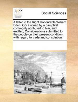 A Letter to the Right Honourable William Eden. Occasioned by a Pamphlet Commonly Attributed to Him, and Entitled, Considerations Submitted to the People on Their Present Condition, with Regard to Trade and Constitution.