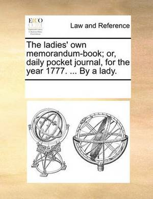 The Ladies' Own Memorandum-Book; Or, Daily Pocket Journal, for the Year 1777. ... by a Lady.