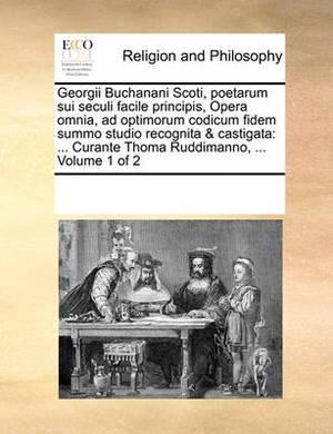 Georgii Buchanani Scoti, Poetarum Sui Seculi Facile Principis, Opera Omnia, Ad Optimorum Codicum Fidem Summo Studio Recognita & Castigata: ... Curante Thoma Ruddimanno, ... Volume 1 of 2