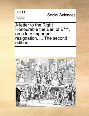 A Letter to the Right Honourable the Earl of B***, on a Late Important Resignation, ... the Second Edition.