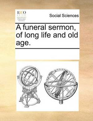A Funeral Sermon, of Long Life and Old Age.
